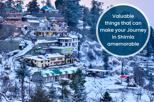 Valuable Things That Can Make Your Journey In Shimla Memorable